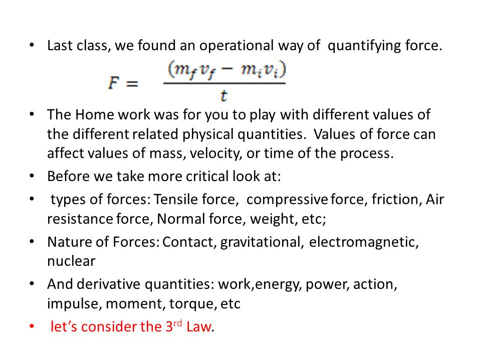 Last class, we found an operational way of quantifying force. The Home work was for you to play with different values of the different related physica