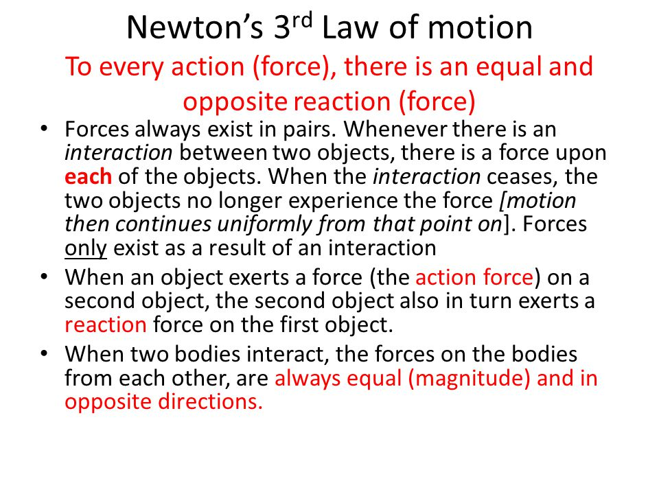 Newton's 3 rd Law of motion To every action (force), there is an equal and opposite reaction (force) Forces always exist in pairs. Whenever there is a