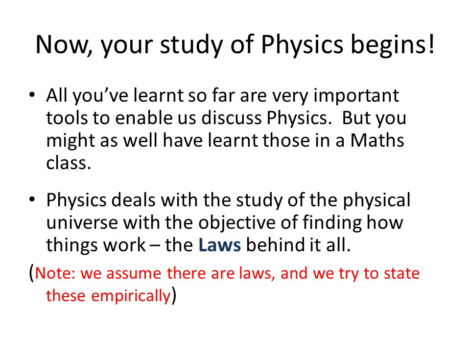 Now, your study of Physics begins! All you've learnt so far are very important tools to enable us discuss Physics. But you might as well have learnt t
