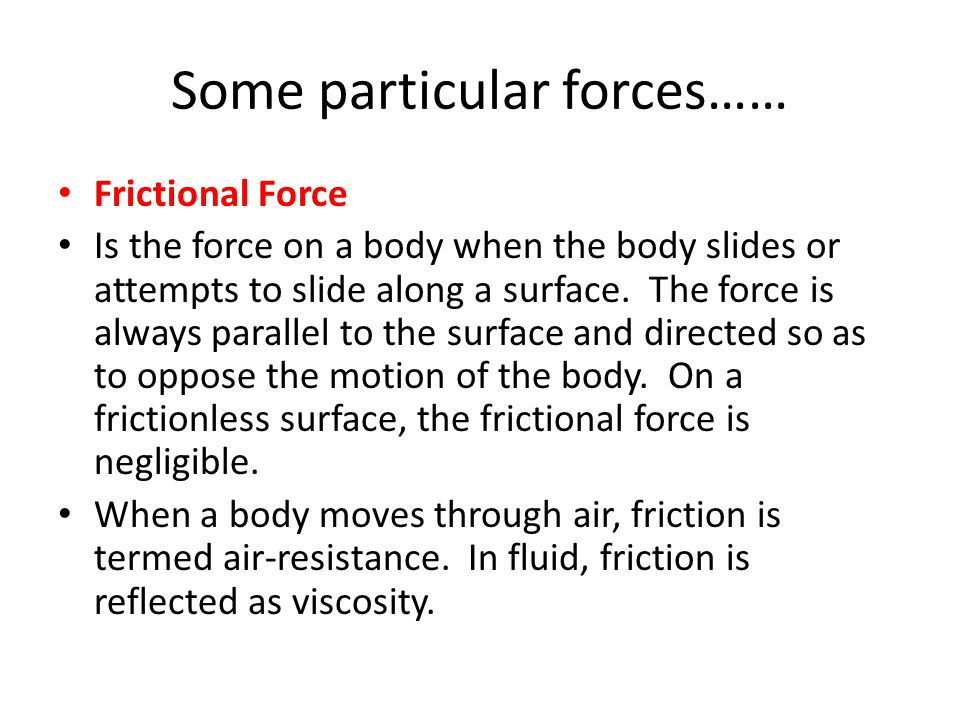 Some particular forces…… Frictional Force Is the force on a body when the body slides or attempts to slide along a surface. The force is always parall