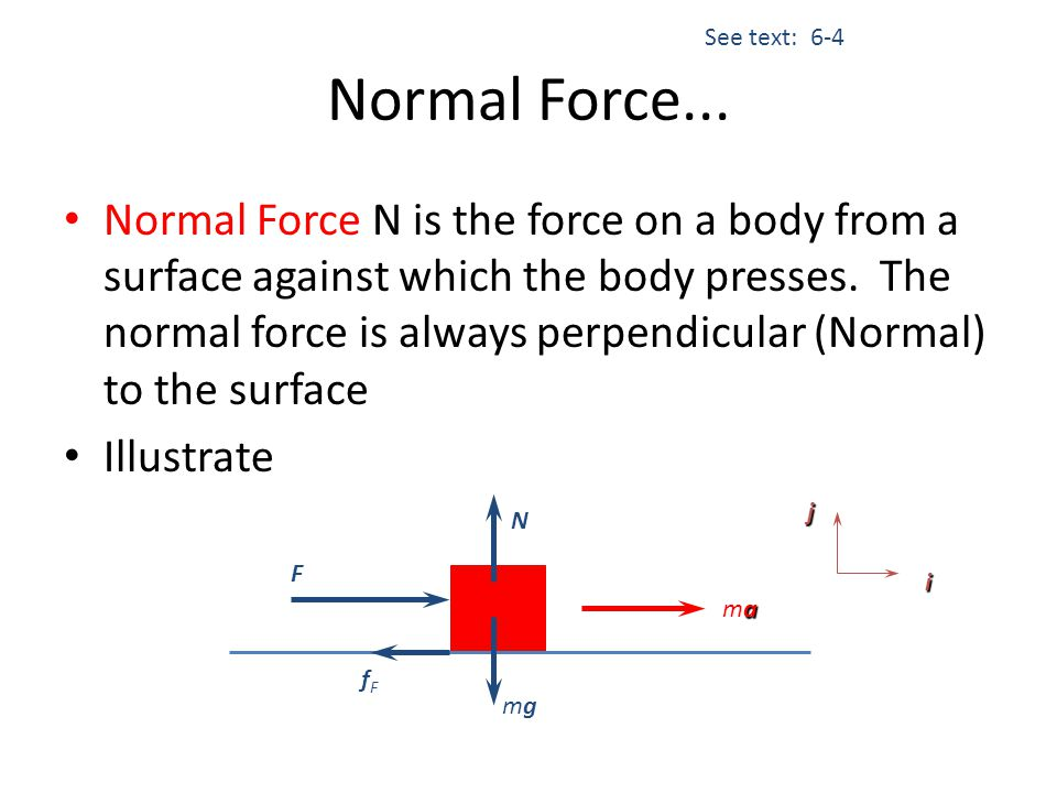 Normal Force... Normal Force N is the force on a body from a surface against which the body presses. The normal force is always perpendicular (Normal)
