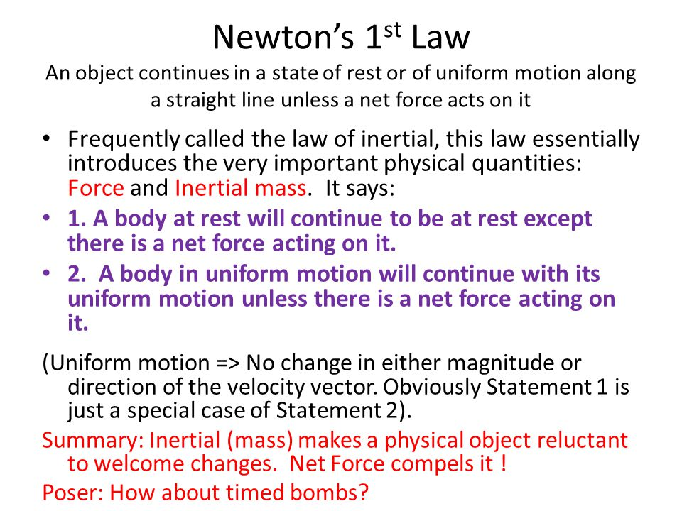 Newton's 1 st Law An object continues in a state of rest or of uniform motion along a straight line unless a net force acts on it Frequently called th