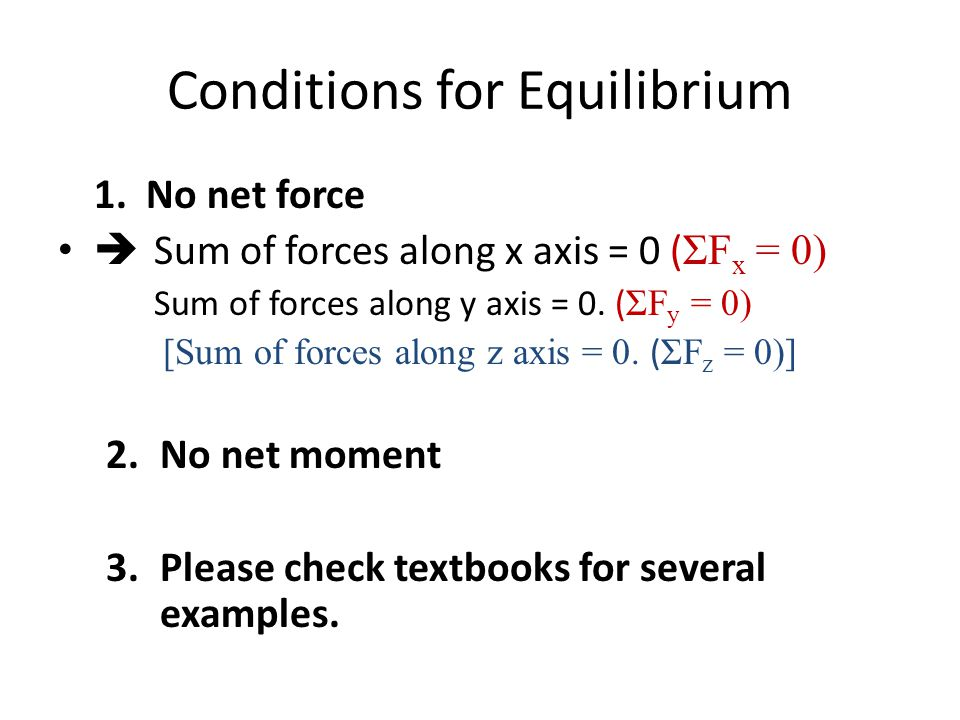 Conditions for Equilibrium 1. No net force  Sum of forces along x axis = 0 ( ΣF x = 0) Sum of forces along y axis = 0. ( ΣF y = 0) [Sum of forces alo