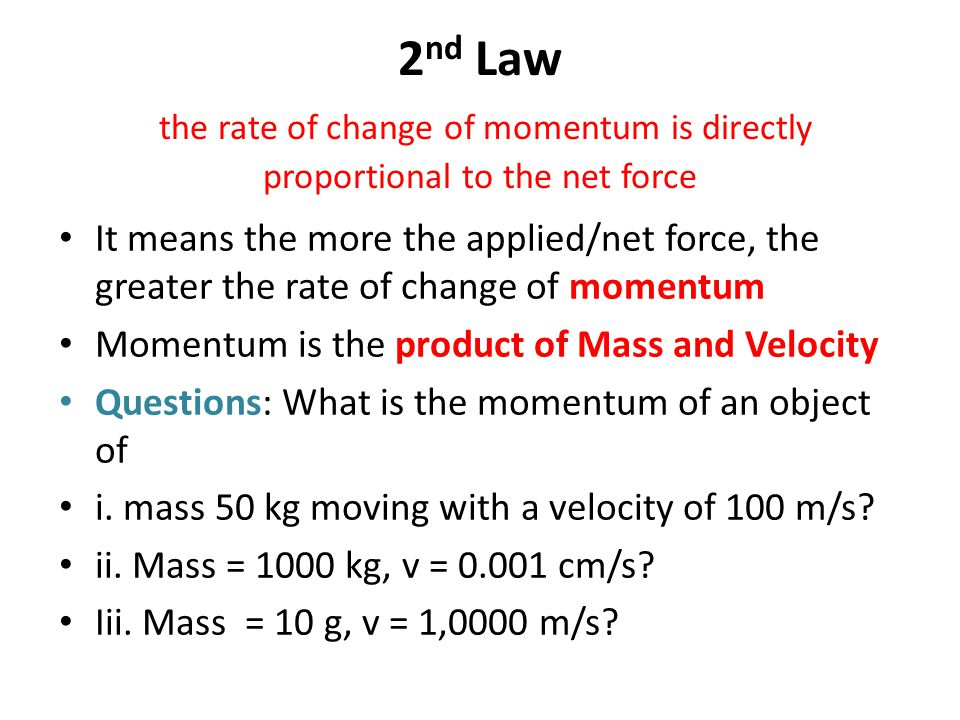 2 nd Law the rate of change of momentum is directly proportional to the net force It means the more the applied/net force, the greater the rate of change of momentum Change of Momentum means: Momentum after the application of the net force less Momentum before the application of the Force i.e.