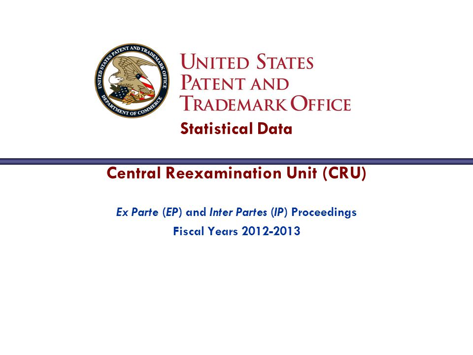 Ex Parte (EP) and Inter Partes (IP) Proceedings Fiscal Years 2012-2013 Statistical Data Central Reexamination Unit (CRU)