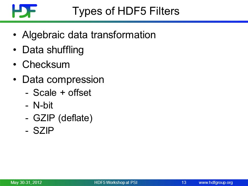 www.hdfgroup.org Types of HDF5 Filters Algebraic data transformation Data shuffling Checksum Data compression -Scale + offset -N-bit -GZIP (deflate) -SZIP May 30-31, 2012HDF5 Workshop at PSI13