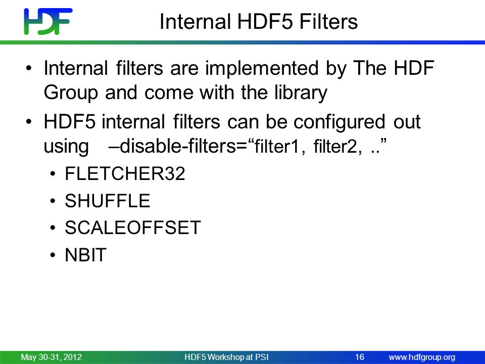 www.hdfgroup.orgMay 30-31, 2012HDF5 Workshop at PSI16 Internal HDF5 Filters Internal filters are implemented by The HDF Group and come with the library HDF5 internal filters can be configured out using –disable-filters= filter1, filter2,..