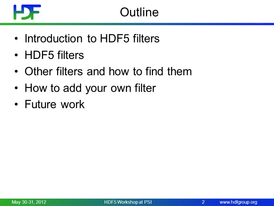 www.hdfgroup.org Outline Introduction to HDF5 filters HDF5 filters Other filters and how to find them How to add your own filter Future work May 30-31