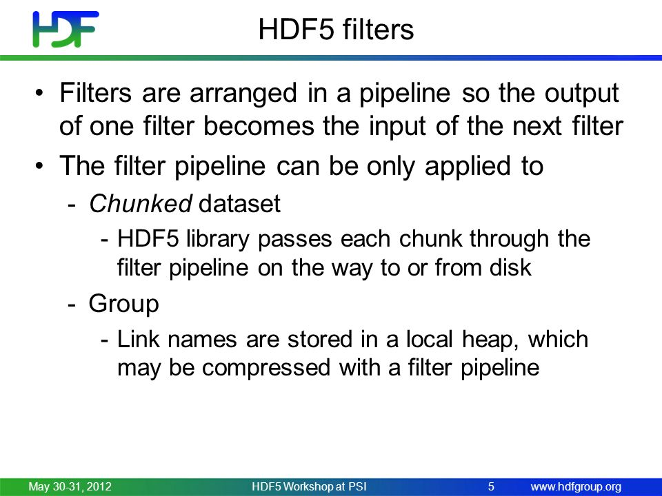 www.hdfgroup.org HDF5 filters Filters are arranged in a pipeline so the output of one filter becomes the input of the next filter The filter pipeline