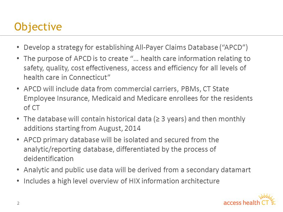 "2 Objective Develop a strategy for establishing All-Payer Claims Database (""APCD"") The purpose of APCD is to create ""… health care information relatin"