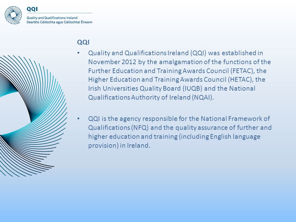 QQI Quality and Qualifications Ireland (QQI) was established in November 2012 by the amalgamation of the functions of the Further Education and Training Awards Council (FETAC), the Higher Education and Training Awards Council (HETAC), the Irish Universities Quality Board (IUQB) and the National Qualifications Authority of Ireland (NQAI).