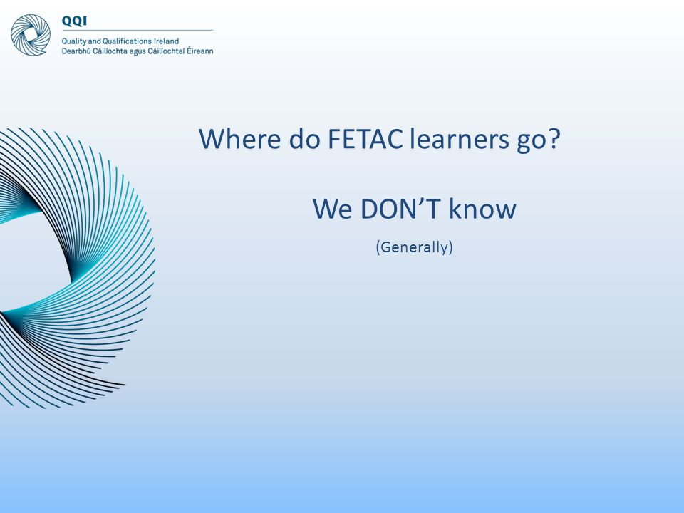 We DON'T know (Generally) Where do FETAC learners go?