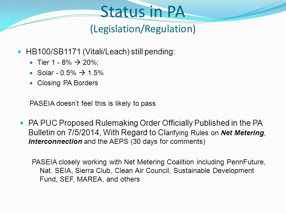 Status in PA (Legislation/Regulation) HB100/SB1171 (Vitali/Leach) still pending: Tier 1 - 8%  20%; Solar - 0.5%  1.5% Closing PA Borders PASEIA doesn't feel this is likely to pass PA PUC Proposed Rulemaking Order Officially Published in the PA Bulletin on 7/5/2014, With Regard to Cl arifying Rules on Net Metering, Interconnection and the AEPS (30 days for comments) PASEIA closely working with Net Metering Coalition including PennFuture, Nat.