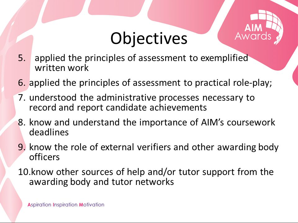 Objectives 5.applied the principles of assessment to exemplified written work 6.applied the principles of assessment to practical role-play; 7.understood the administrative processes necessary to record and report candidate achievements 8.know and understand the importance of AIM's coursework deadlines 9.know the role of external verifiers and other awarding body officers 10.know other sources of help and/or tutor support from the awarding body and tutor networks