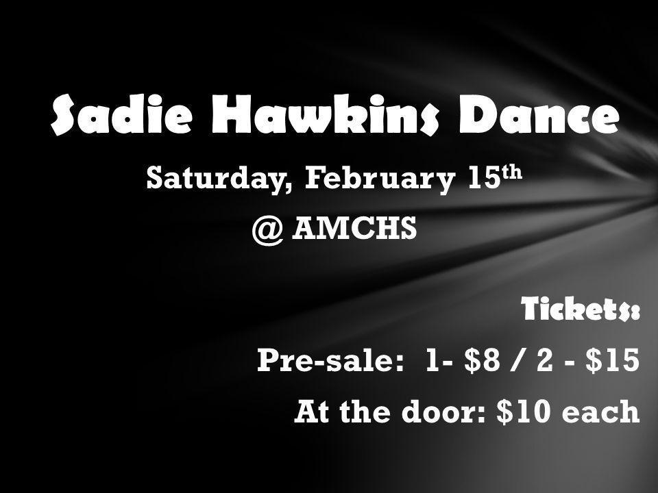 Sadie Hawkins Dance Saturday, February 15 th @ AMCHS Tickets: Pre-sale: 1- $8 / 2 - $15 At the door: $10 each