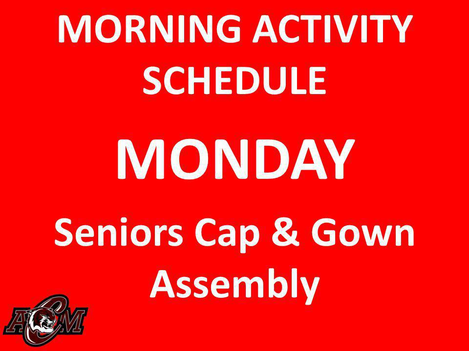 MORNING ACTIVITY SCHEDULE MONDAY Seniors Cap & Gown Assembly