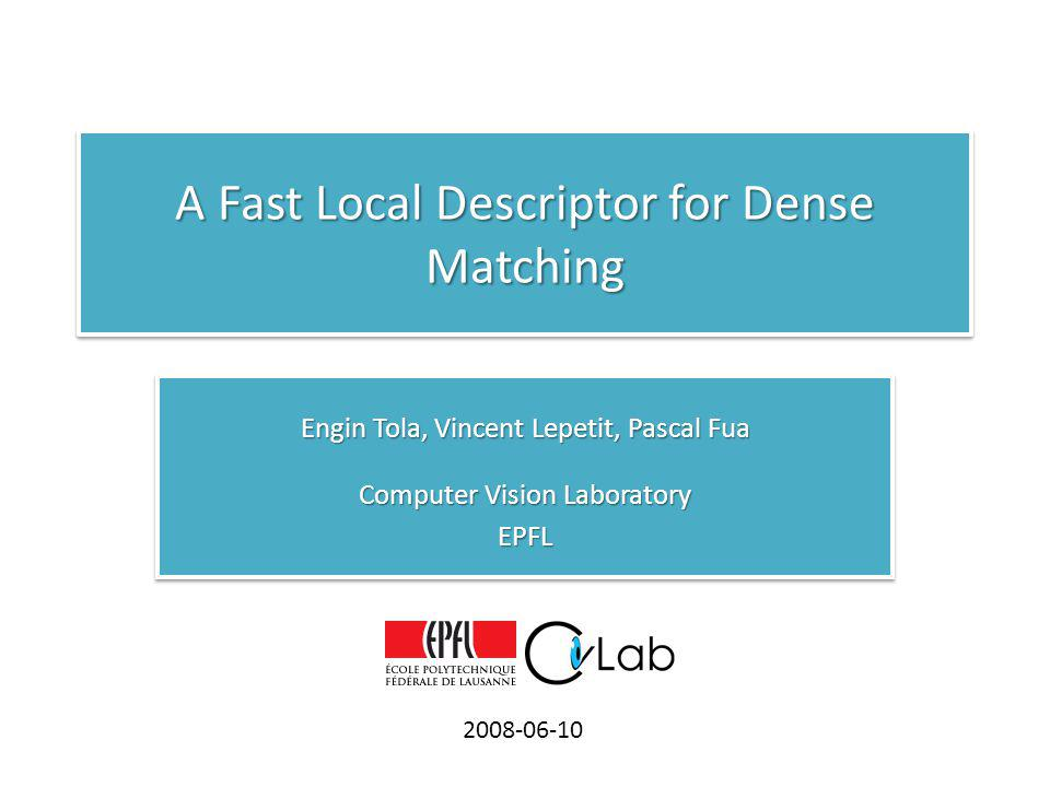 A Fast Local Descriptor for Dense Matching Engin Tola, Vincent Lepetit, Pascal Fua Computer Vision Laboratory EPFL Engin Tola, Vincent Lepetit, Pascal