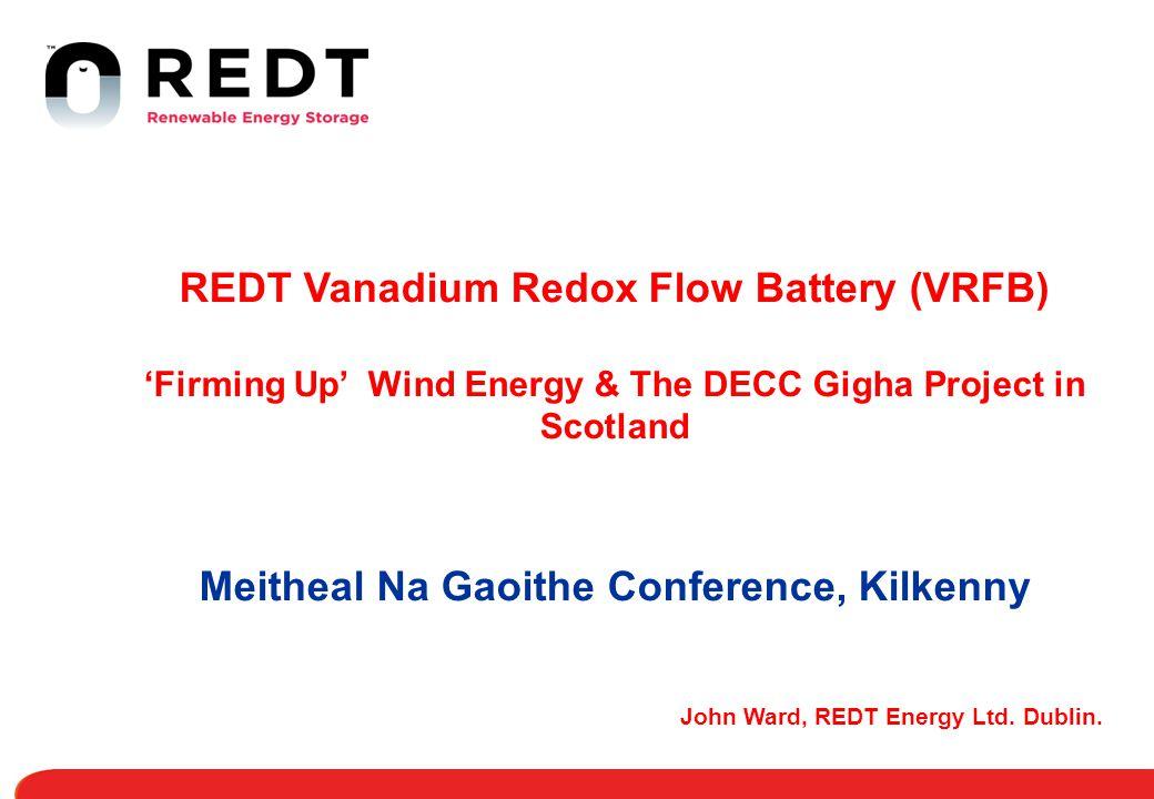 John Ward, REDT Energy Ltd. Dublin. REDT Vanadium Redox Flow Battery (VRFB) 'Firming Up' Wind Energy & The DECC Gigha Project in Scotland Meitheal Na