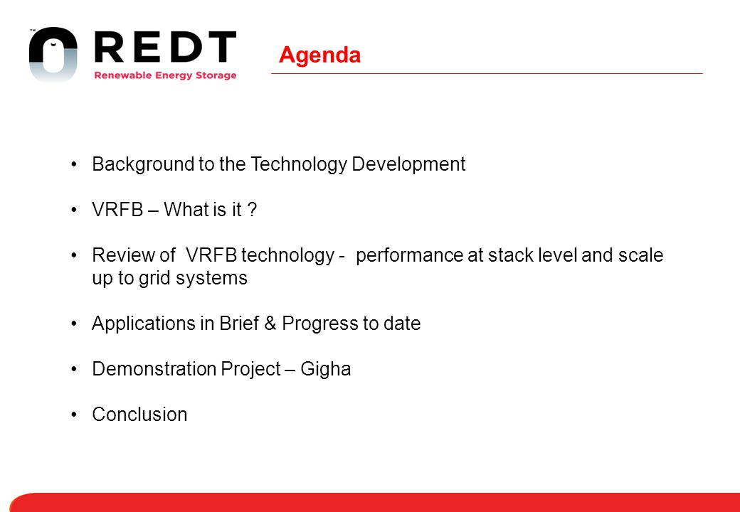 Agenda Background to the Technology Development VRFB – What is it ? Review of VRFB technology - performance at stack level and scale up to grid system