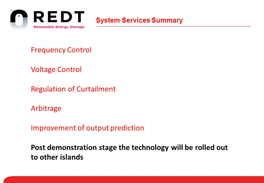 System Services Summary Frequency Control Voltage Control Regulation of Curtailment Arbitrage Improvement of output prediction Post demonstration stage the technology will be rolled out to other islands