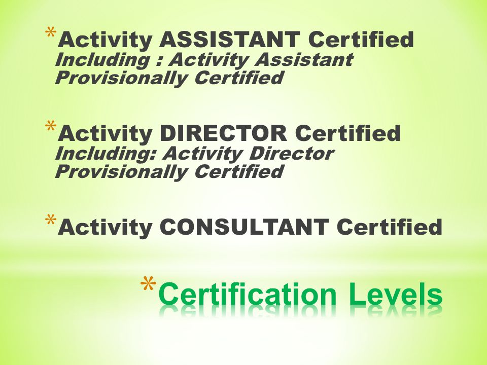 * Activity ASSISTANT Certified Including : Activity Assistant Provisionally Certified * Activity DIRECTOR Certified Including: Activity Director Provisionally Certified * Activity CONSULTANT Certified
