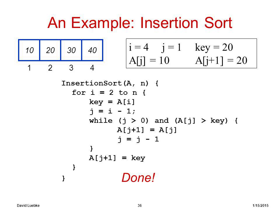 David Luebke 36 1/15/2015 An Example: Insertion Sort InsertionSort(A, n) { for i = 2 to n { key = A[i] j = i - 1; while (j > 0) and (A[j] > key) { A[j+1] = A[j] j = j - 1 } A[j+1] = key } } 10203040 1234 i = 4j = 1key = 20 A[j] = 10 A[j+1] = 20 Done!
