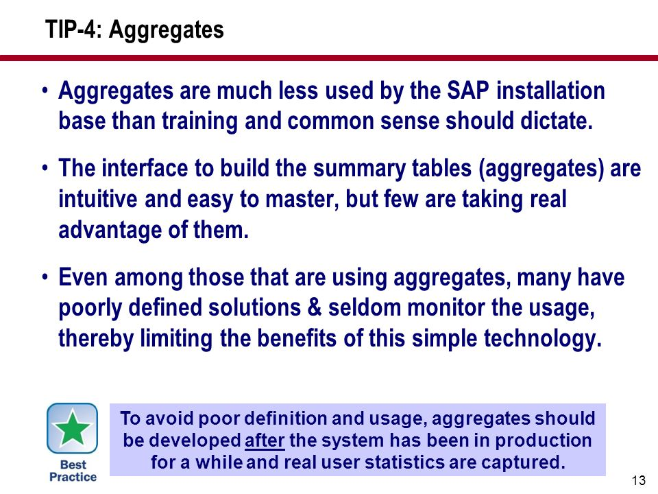 13 TIP-4: Aggregates Aggregates are much less used by the SAP installation base than training and common sense should dictate. The interface to build