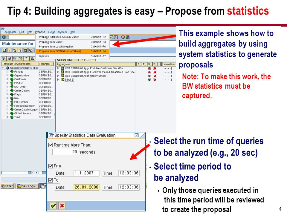 14 Tip 4: Building aggregates is easy – Propose from statistics Select the run time of queries to be analyzed (e.g., 20 sec) Select time period to be analyzed  Only those queries executed in this time period will be reviewed to create the proposal This example shows how to build aggregates by using system statistics to generate proposals Note: To make this work, the BW statistics must be captured.
