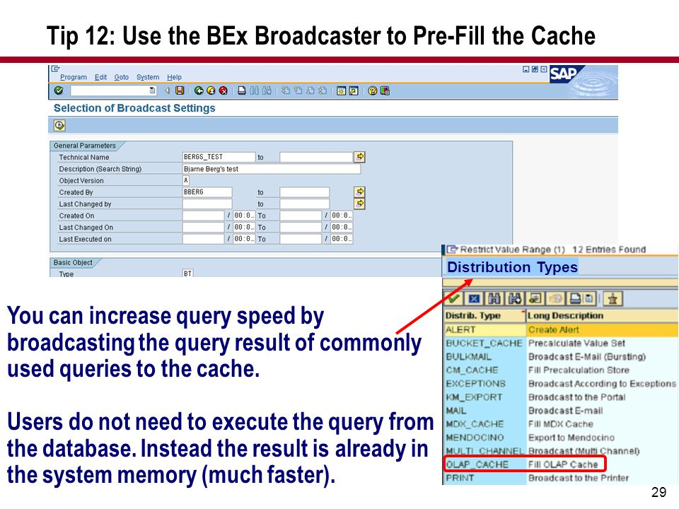 29 Tip 12: Use the BEx Broadcaster to Pre-Fill the Cache Distribution Types You can increase query speed by broadcasting the query result of commonly used queries to the cache.