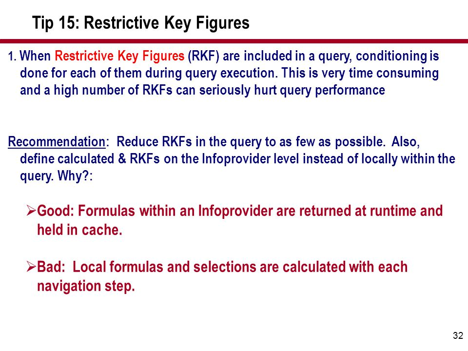 32 1. When Restrictive Key Figures (RKF) are included in a query, conditioning is done for each of them during query execution. This is very time cons