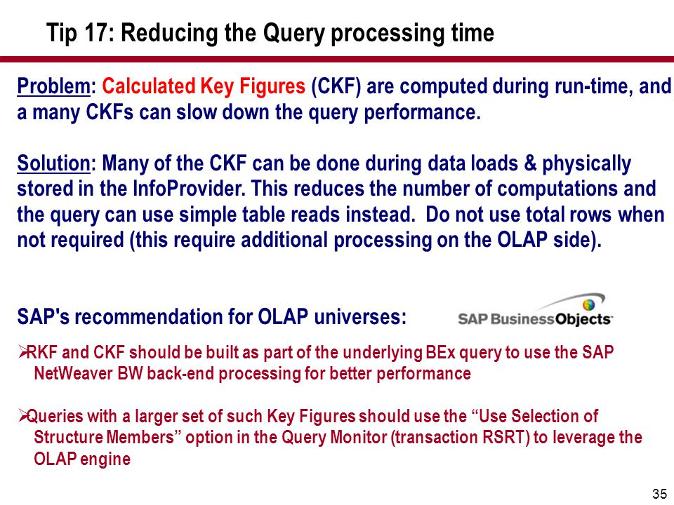 35 Problem: Calculated Key Figures (CKF) are computed during run-time, and a many CKFs can slow down the query performance. Solution: Many of the CKF