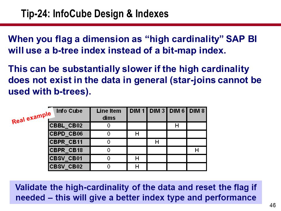 "46 Tip-24: InfoCube Design & Indexes When you flag a dimension as ""high cardinality"" SAP BI will use a b-tree index instead of a bit-map index. This c"