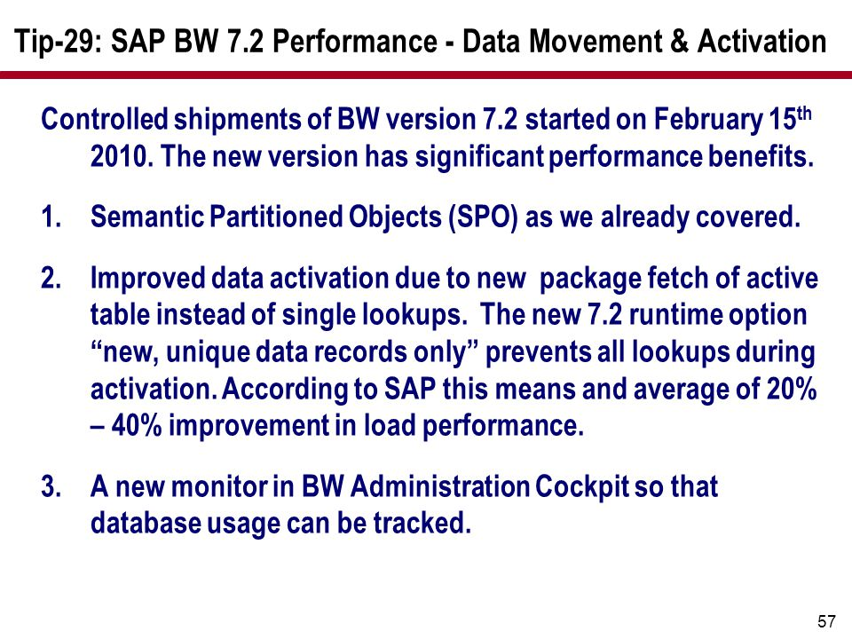 57 Tip-29: SAP BW 7.2 Performance - Data Movement & Activation Controlled shipments of BW version 7.2 started on February 15 th 2010. The new version