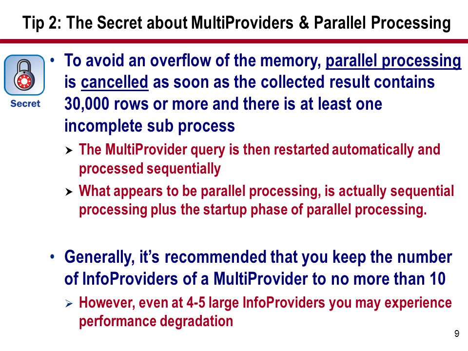 9 Tip 2: The Secret about MultiProviders & Parallel Processing To avoid an overflow of the memory, parallel processing is cancelled as soon as the collected result contains 30,000 rows or more and there is at least one incomplete sub process  The MultiProvider query is then restarted automatically and processed sequentially  What appears to be parallel processing, is actually sequential processing plus the startup phase of parallel processing.