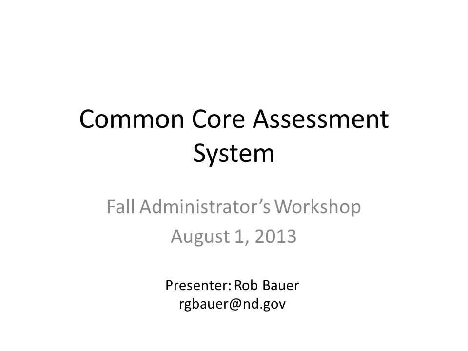 Common Core Assessment System Fall Administrator's Workshop August 1, 2013 Presenter: Rob Bauer rgbauer@nd.gov