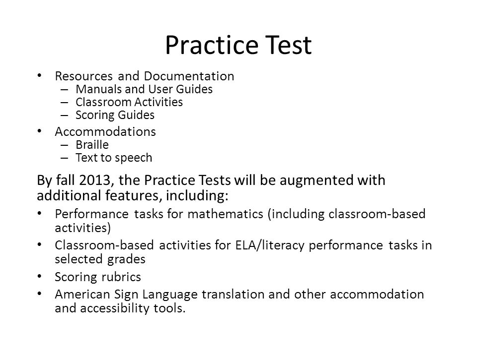 Practice Test Resources and Documentation – Manuals and User Guides – Classroom Activities – Scoring Guides Accommodations – Braille – Text to speech By fall 2013, the Practice Tests will be augmented with additional features, including: Performance tasks for mathematics (including classroom-based activities) Classroom-based activities for ELA/literacy performance tasks in selected grades Scoring rubrics American Sign Language translation and other accommodation and accessibility tools.