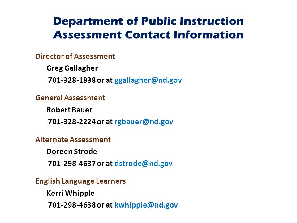 Director of Assessment Greg Gallagher 701-328-1838 or at ggallagher@nd.gov General Assessment Robert Bauer 701-328-2224 or at rgbauer@nd.gov Alternate Assessment Doreen Strode 701-298-4637 or at dstrode@nd.gov English Language Learners Kerri Whipple 701-298-4638 or at kwhipple@nd.gov Department of Public Instruction Assessment Contact Information