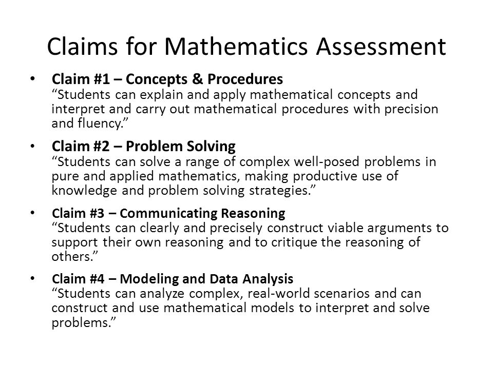 Claims for Mathematics Assessment Claim #1 – Concepts & Procedures Students can explain and apply mathematical concepts and interpret and carry out mathematical procedures with precision and fluency. Claim #2 – Problem Solving Students can solve a range of complex well-posed problems in pure and applied mathematics, making productive use of knowledge and problem solving strategies. Claim #3 – Communicating Reasoning Students can clearly and precisely construct viable arguments to support their own reasoning and to critique the reasoning of others. Claim #4 – Modeling and Data Analysis Students can analyze complex, real-world scenarios and can construct and use mathematical models to interpret and solve problems.