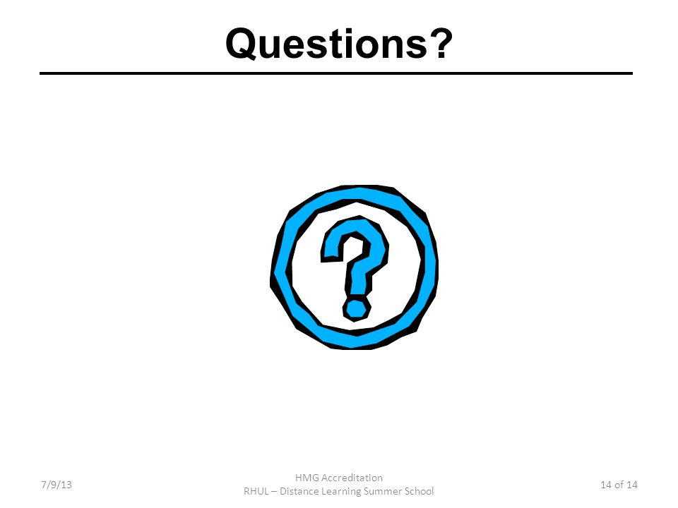 7/9/13 HMG Accreditation RHUL – Distance Learning Summer School 14 of 14 Questions?