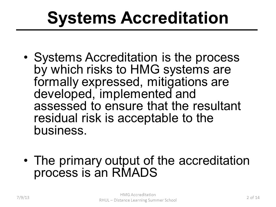 7/9/13 HMG Accreditation RHUL – Distance Learning Summer School 2 of 14 Systems Accreditation Systems Accreditation is the process by which risks to HMG systems are formally expressed, mitigations are developed, implemented and assessed to ensure that the resultant residual risk is acceptable to the business.