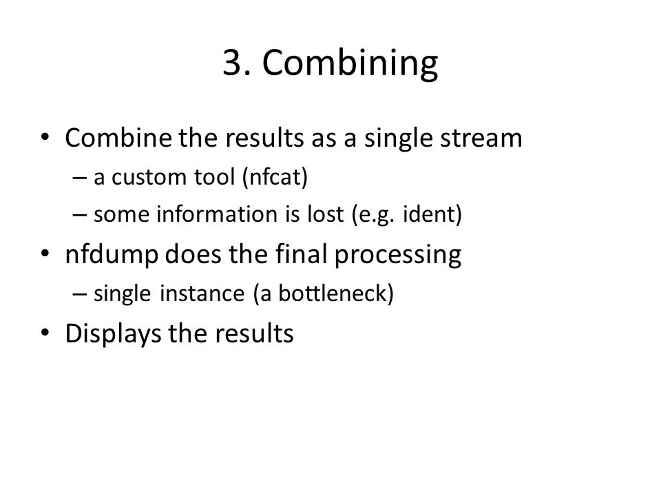 3. Combining Combine the results as a single stream – a custom tool (nfcat) – some information is lost (e.g. ident) nfdump does the final processing –