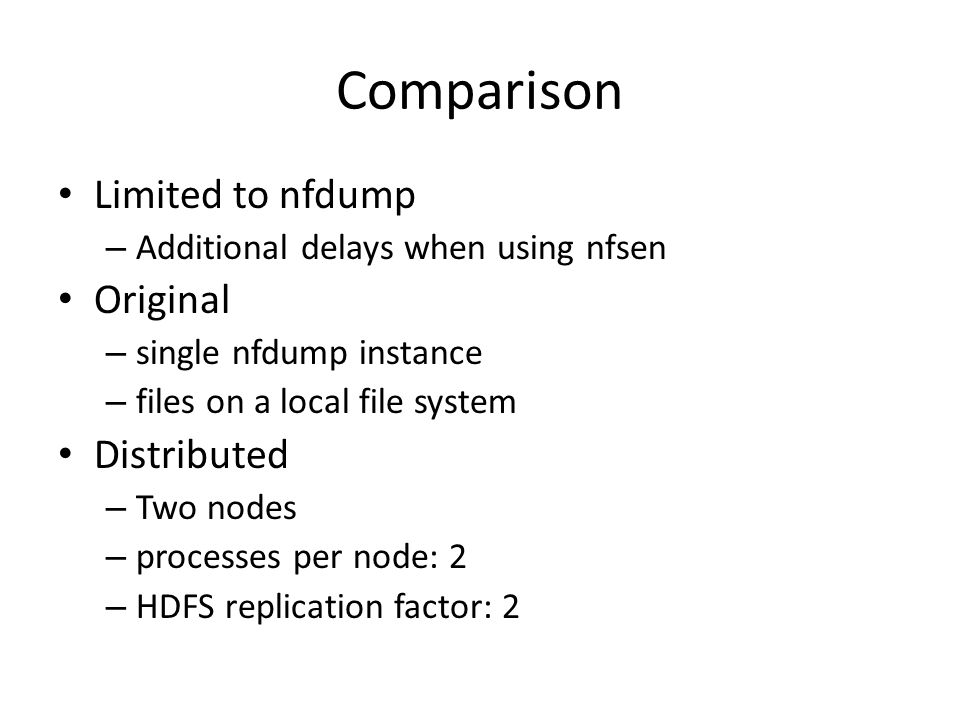 Comparison Limited to nfdump – Additional delays when using nfsen Original – single nfdump instance – files on a local file system Distributed – Two n