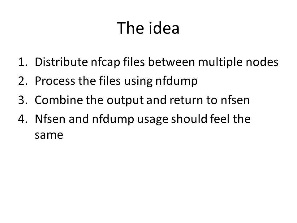 The idea 1.Distribute nfcap files between multiple nodes 2.Process the files using nfdump 3.Combine the output and return to nfsen 4.Nfsen and nfdump