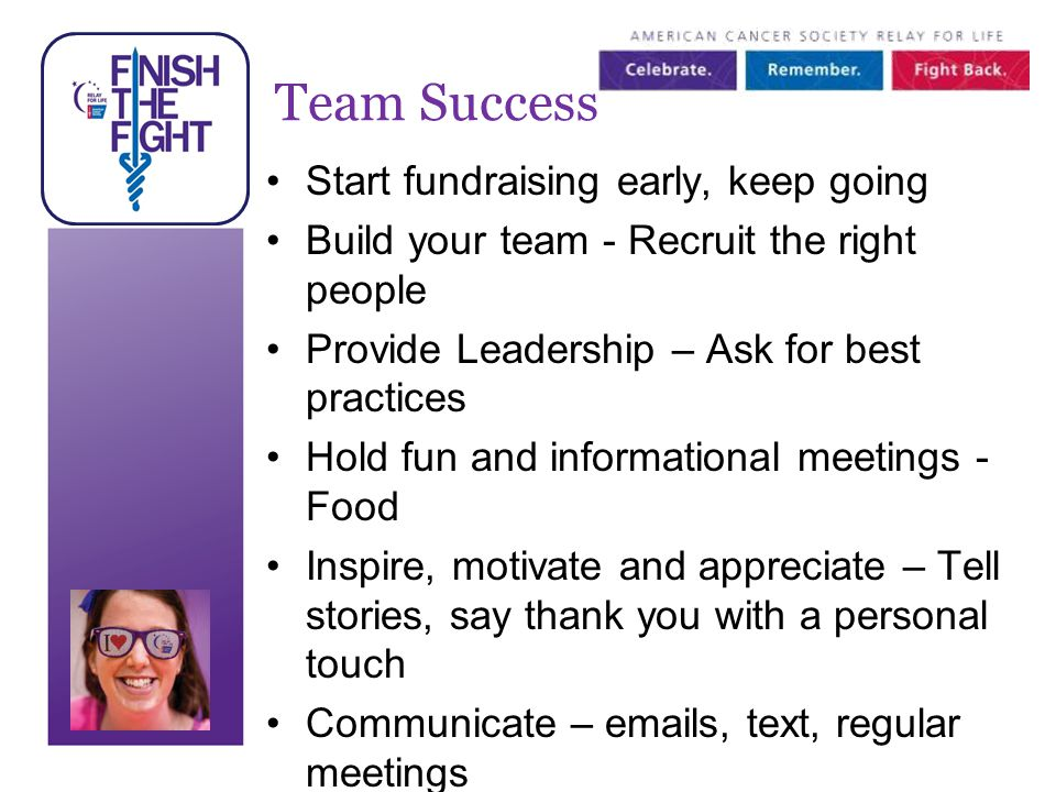 Team Success Start fundraising early, keep going Build your team - Recruit the right people Provide Leadership – Ask for best practices Hold fun and informational meetings - Food Inspire, motivate and appreciate – Tell stories, say thank you with a personal touch Communicate – emails, text, regular meetings