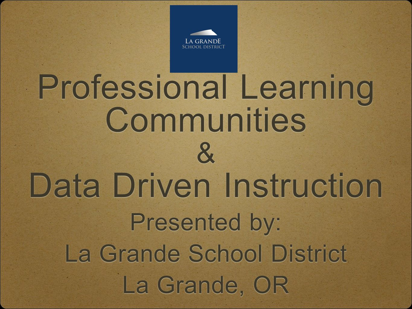 Professional Learning Communities & Data Driven Instruction Professional Learning Communities & Data Driven Instruction Presented by: La Grande School District La Grande, OR Presented by: La Grande School District La Grande, OR