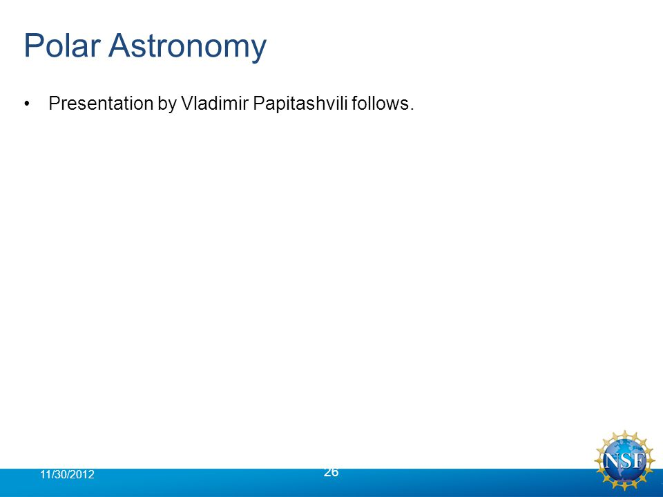 Polar Astronomy Presentation by Vladimir Papitashvili follows. 26 11/30/2012