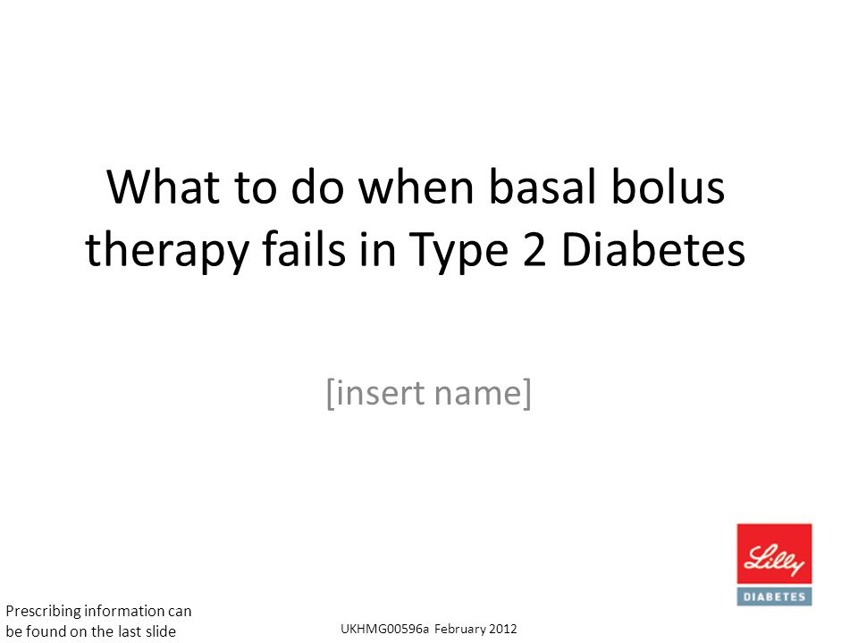 What to do when basal bolus therapy fails in Type 2 Diabetes [insert name] UKHMG00596a February 2012 Prescribing information can be found on the last slide