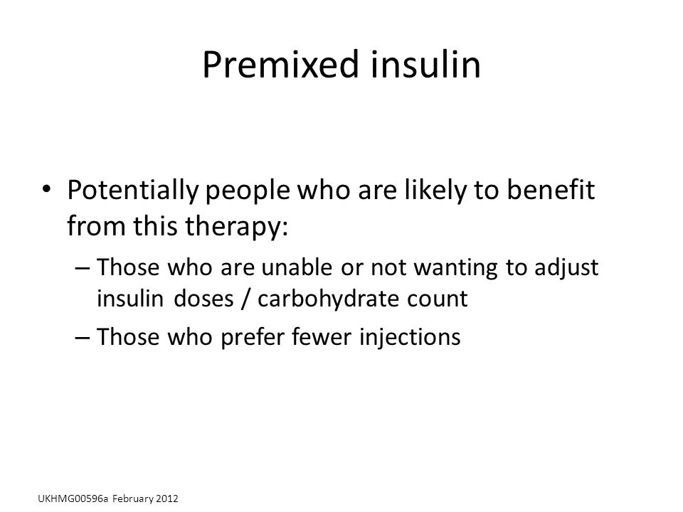 Premixed insulin Potentially people who are likely to benefit from this therapy: – Those who are unable or not wanting to adjust insulin doses / carbohydrate count – Those who prefer fewer injections UKHMG00596a February 2012