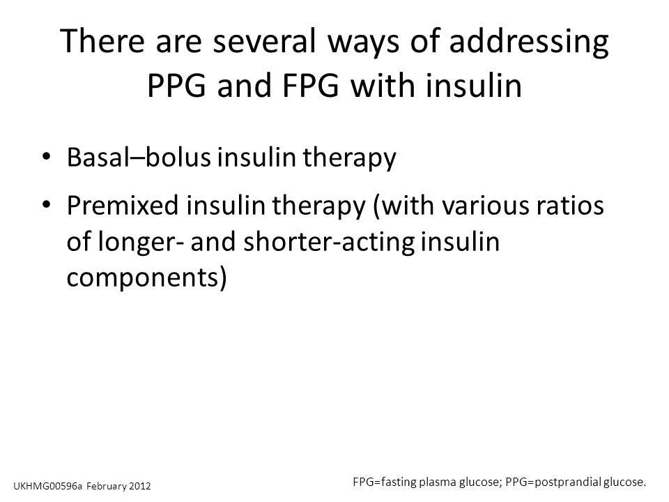 There are several ways of addressing PPG and FPG with insulin Basal–bolus insulin therapy Premixed insulin therapy (with various ratios of longer- and shorter-acting insulin components) FPG=fasting plasma glucose; PPG=postprandial glucose.