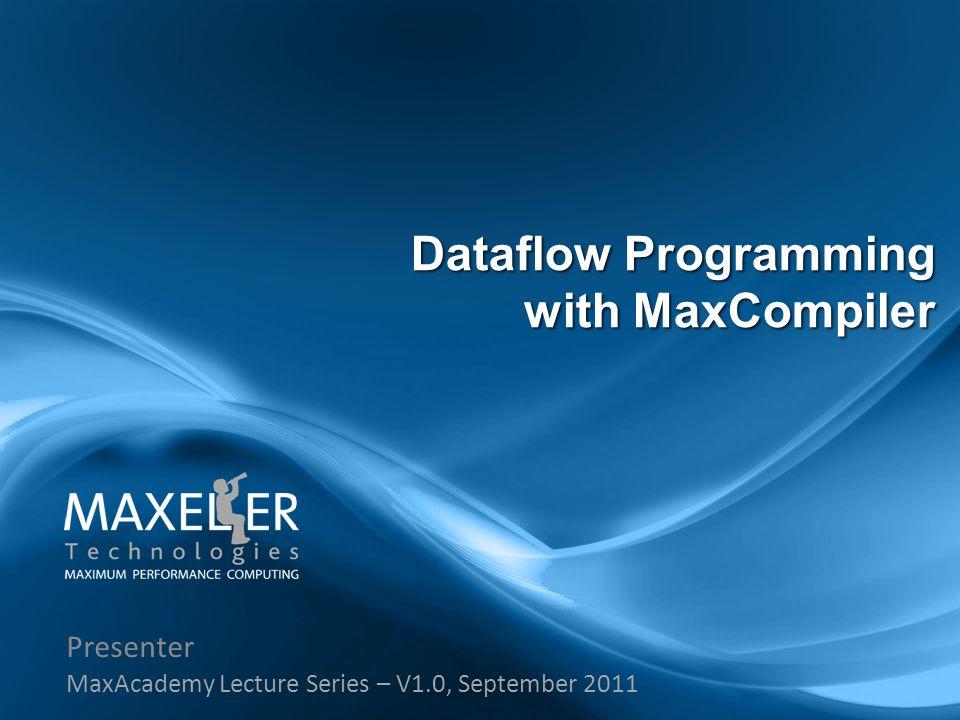 Presenter MaxAcademy Lecture Series – V1.0, September 2011 Dataflow Programming with MaxCompiler